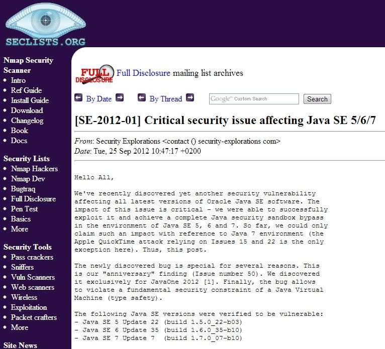 C'est sur le site Seclists.org que la société Security Exploration a publié un message pour dévoiler l'existence de la faille de sécurité Java. Elle a réalisé ses expérimentations à partir d'un PC doté de Windows 7 32 bits avec les principaux navigateurs du marché : Firefox 15.0.1, Google Chrome 21.0.1180.89, Internet Explorer 9.0.8112.16421 (update 9.0.10), Opera 12.02 (build 1578), Safari 5.1.7 (7534.57.2). © Eureka Presse