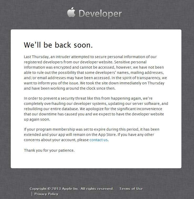 Voici le message qui s'affiche lorsque l'on cherche à accéder à la partie réservée aux membres du Dev Center d'Apple. La firme à la pomme explique qu'un « intrus » a tenté d'accéder aux données utilisateurs. Le site est fermé jusqu'à nouvel ordre. © Apple Inc
