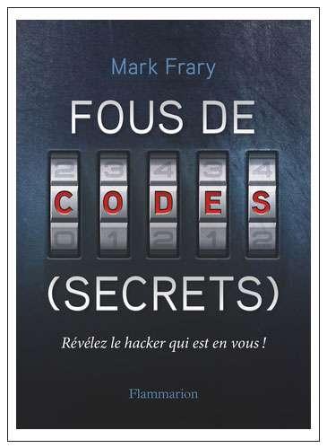 Fous de codes (secrets) Mark Frary (traduit de l'anglais par Olivier Courcelles) Éditions Flammarion, octobre 2017 176 pages