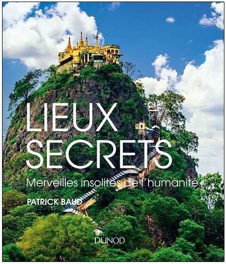 Lieux secrets, merveilles insolites de l'humanité Patrick Baud Éditions Dunod, novembre 2017 224 pages