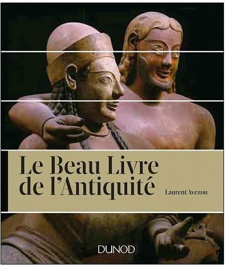 Le beau livre de l'Antiquité Laurent Avezou Éditions Dunod, octobre 2017 392 pages