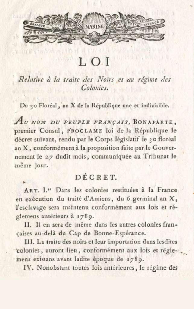 Loi du 20 mai 1802 (30 floréal an X) : rétablissement de l'esclavage par Bonaparte Premier Consul. Archives nationales de l'outre-mer, cote FR ANOM 1COL1. © Wikimedia Commons, domaine public