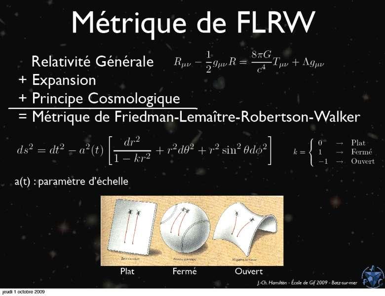 En haut de cette image, on voit les équations d'Einstein complétées par un terme Λ. Il s'agit de la fameuse constante cosmologique. Ces équations, sous certaines hypothèses simplificatrices, admettent une solution cosmologique dite de Friedmann-Lemaître-Robertson-Walker (FLRW). La géométrie de cette solution est alors de 3 types possibles en ce qui concerne la courbure (paramètre k) et il suffit d'une fonction a(t) pour décrire l'expansion de l'espace au cours du temps. © Jean-Christophe Hamilton