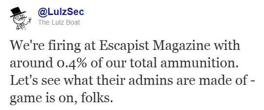 « Nous avons attaqué le magazine Escapist avec environ 0,4 % de nos munitions. Voyons de quoi est faite l'administration de leur site. Le jeu continue, les amis... ». Sur leur compte Twitter, les plaisantins de LulzSec s'amusent.