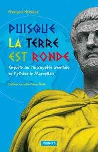 François Herbaux – Puisque la Terre est ronde. Enquête sur l'incroyable aventure de Pythéas le Marseillais. Vuibert 2008.