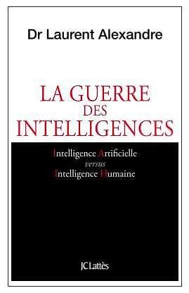 La guerre des intelligences, intelligence artificielle versus intelligence humaine Laurent Alexandre Éditions JC Lattès, octobre 2017 250 pages